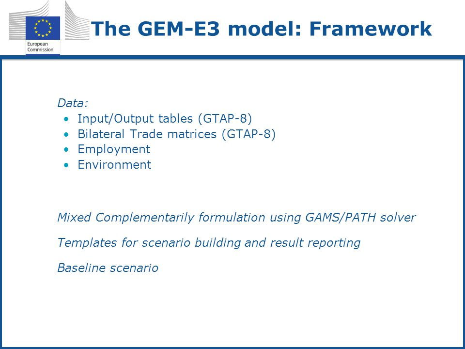The GEM-E3 model: Framework Data: Input/Output tables (GTAP-8) Bilateral Trade matrices (GTAP-8) Employment Environment Mixed Complementarily formulation using GAMS/PATH solver Templates for scenario building and result reporting Baseline scenario