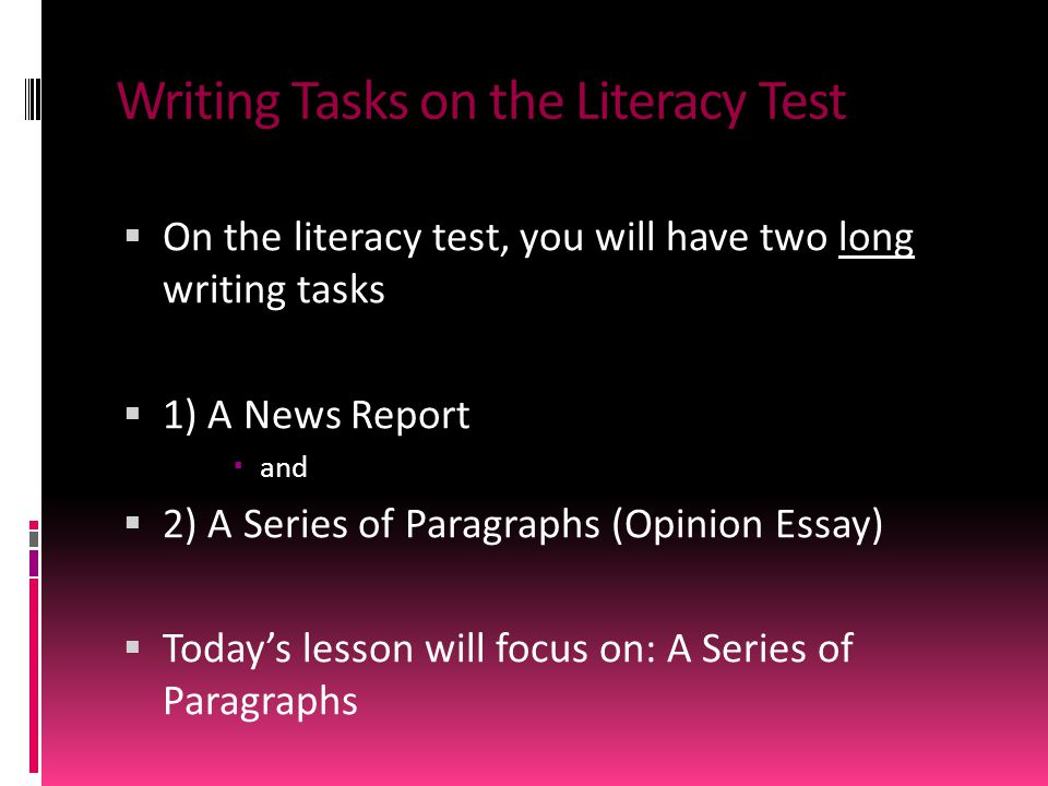 Writing Tasks on the Literacy Test  On the literacy test, you will have two long writing tasks  1) A News Report  and  2) A Series of Paragraphs (