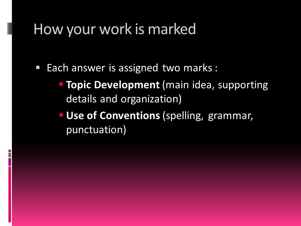 How your work is marked  Each answer is assigned two marks :  Topic Development (main idea, supporting details and organization)  Use of Convention
