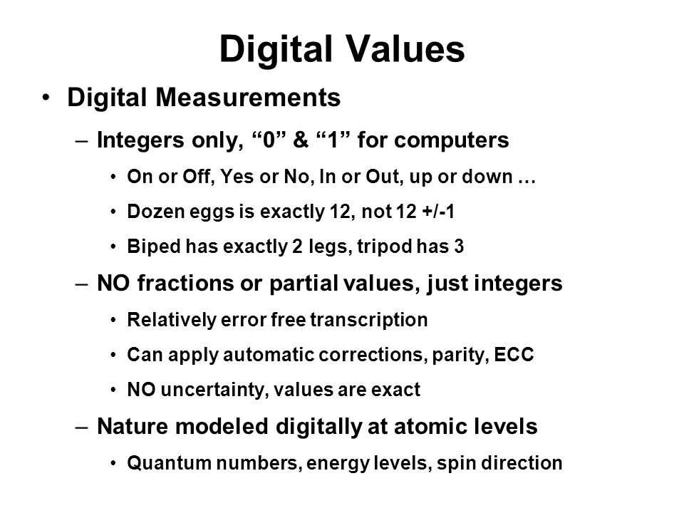 "Digital Values Digital Measurements –Integers only, ""0"" & ""1"" for computers On or Off, Yes or No, In or Out, up or down … Dozen eggs is exactly 12, no"