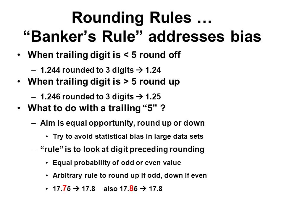 "Rounding Rules … ""Banker's Rule"" addresses bias When trailing digit is < 5 round off –1.244 rounded to 3 digits  1.24 When trailing digit is > 5 roun"