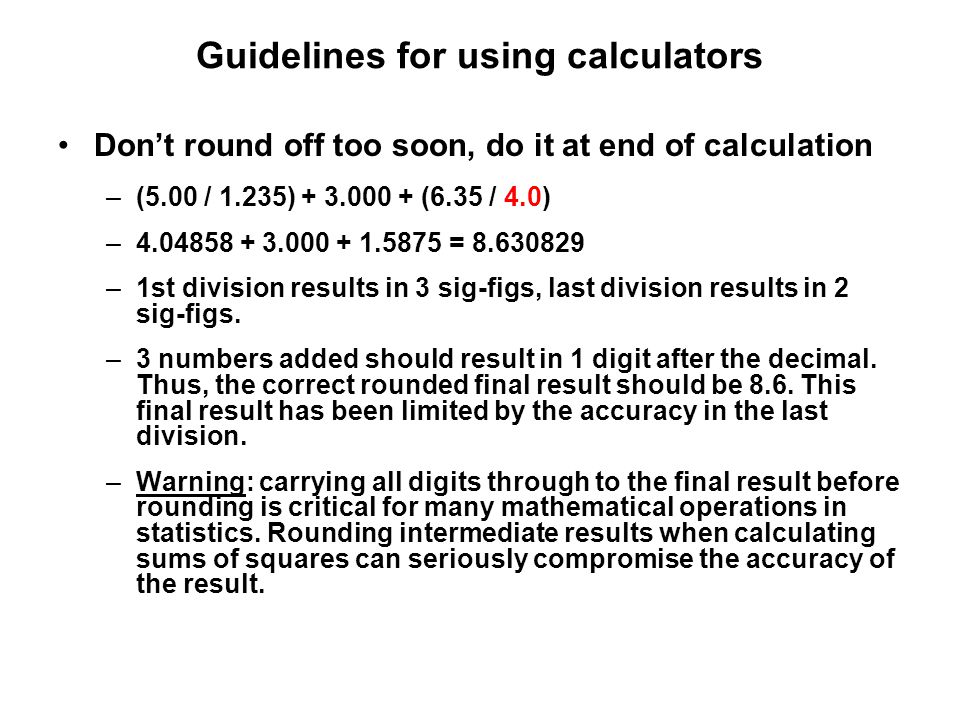 Guidelines for using calculators Don't round off too soon, do it at end of calculation –(5.00 / 1.235) + 3.000 + (6.35 / 4.0) –4.04858 + 3.000 + 1.587