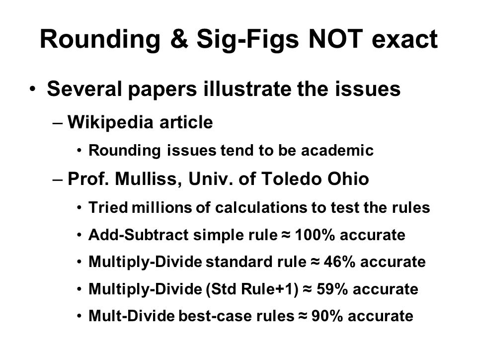 Rounding & Sig-Figs NOT exact Several papers illustrate the issues –Wikipedia article Rounding issues tend to be academic –Prof. Mulliss, Univ. of Tol
