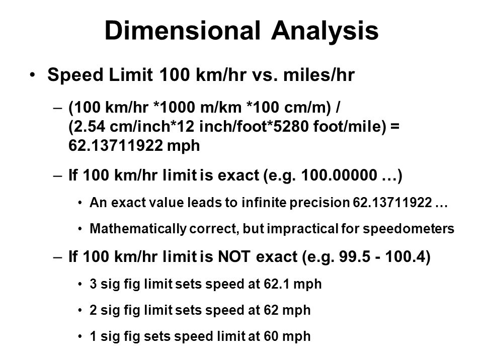 Dimensional Analysis Speed Limit 100 km/hr vs. miles/hr –(100 km/hr *1000 m/km *100 cm/m) / (2.54 cm/inch*12 inch/foot*5280 foot/mile) = 62.13711922 m