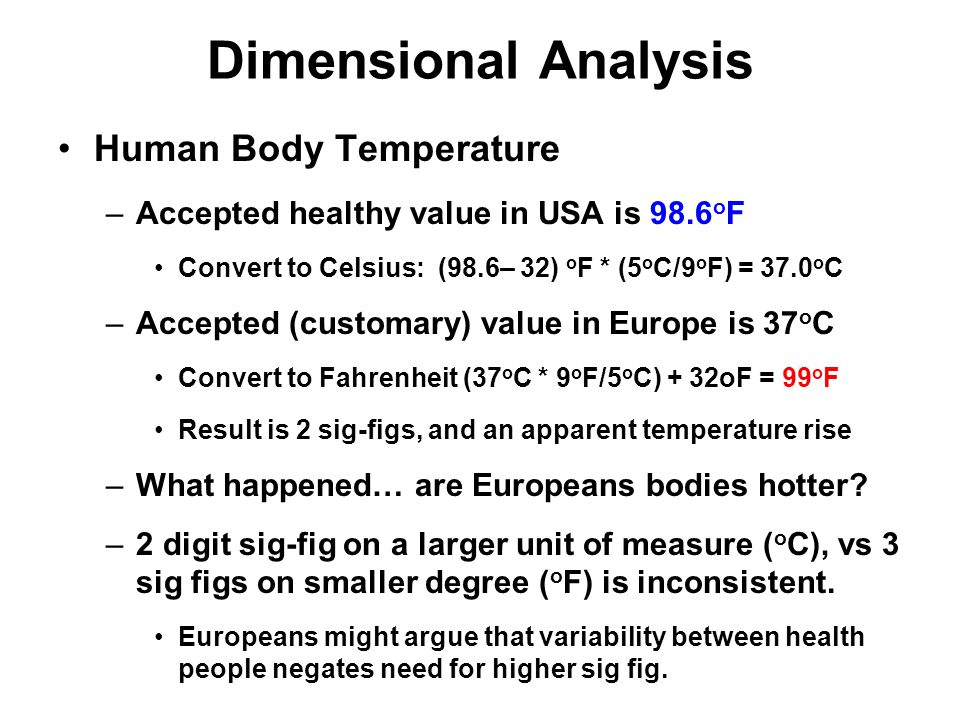 Dimensional Analysis Human Body Temperature –Accepted healthy value in USA is 98.6 o F Convert to Celsius: (98.6– 32) o F * (5 o C/9 o F) = 37.0 o C –