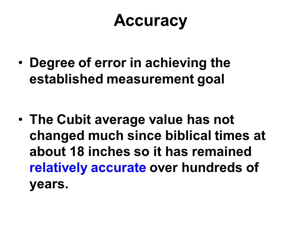 Accuracy Degree of error in achieving the established measurement goal The Cubit average value has not changed much since biblical times at about 18 i