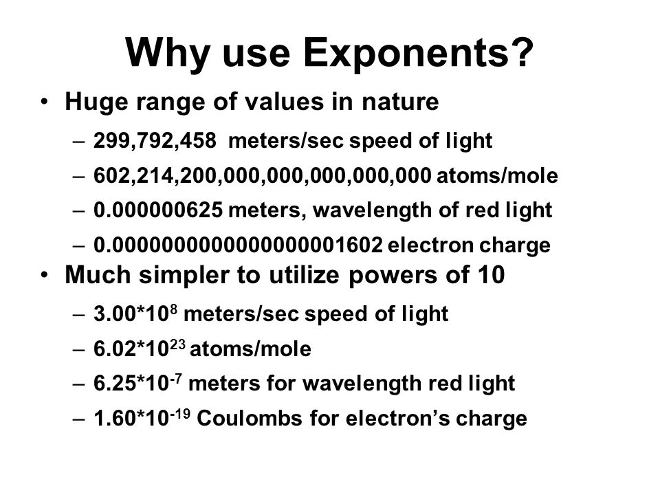Why use Exponents? Huge range of values in nature –299,792,458 meters/sec speed of light –602,214,200,000,000,000,000,000 atoms/mole –0.000000625 mete