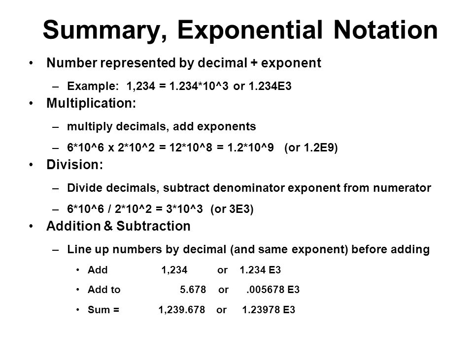 Summary, Exponential Notation Number represented by decimal + exponent –Example: 1,234 = 1.234*10^3 or 1.234E3 Multiplication: –multiply decimals, add