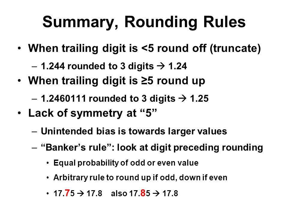 Summary, Rounding Rules When trailing digit is <5 round off (truncate) –1.244 rounded to 3 digits  1.24 When trailing digit is ≥5 round up –1.2460111