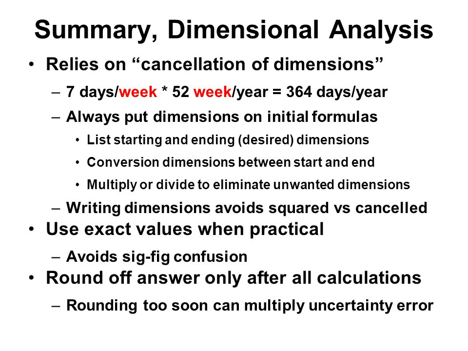 "Summary, Dimensional Analysis Relies on ""cancellation of dimensions"" –7 days/week * 52 week/year = 364 days/year –Always put dimensions on initial for"