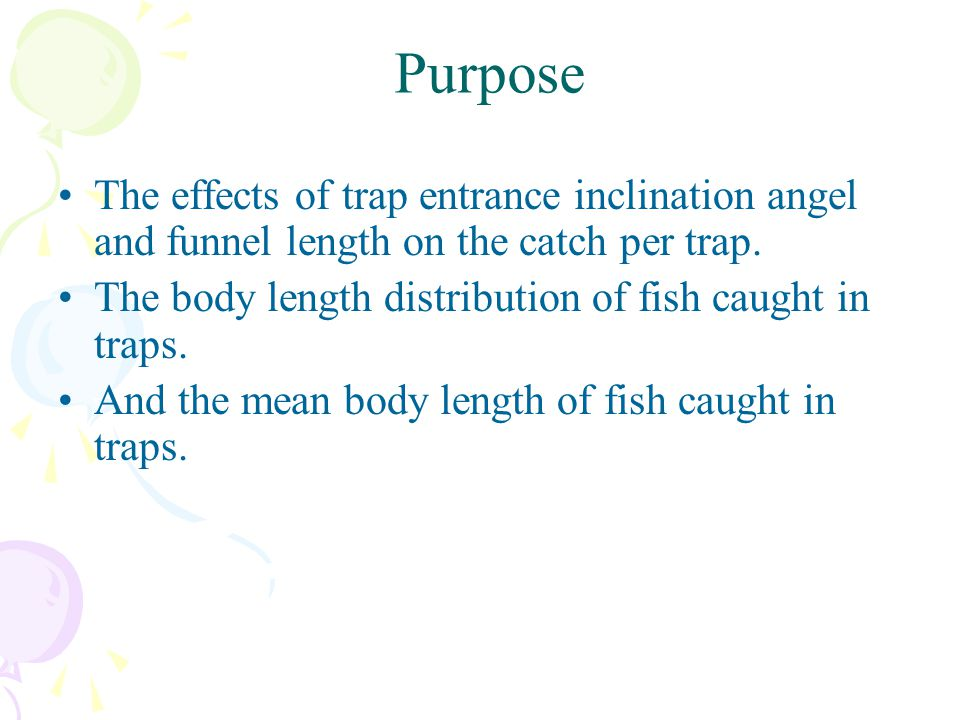 Purpose The effects of trap entrance inclination angel and funnel length on the catch per trap. The body length distribution of fish caught in traps.