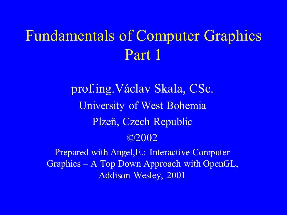 Fundamentals of Computer Graphics Part 1 prof.ing.Václav Skala, CSc. University of West Bohemia Plzeň, Czech Republic ©2002 Prepared with Angel,E.: In
