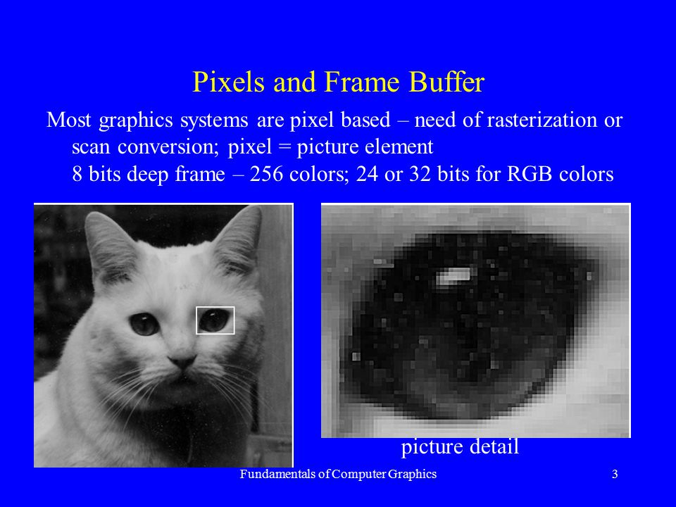 Fundamentals of Computer Graphics3 Pixels and Frame Buffer Most graphics systems are pixel based – need of rasterization or scan conversion; pixel = p