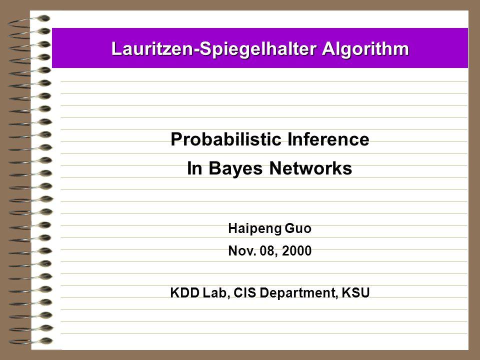 Lauritzen-Spiegelhalter Algorithm Probabilistic Inference In Bayes Networks Haipeng Guo Nov. 08, 2000 KDD Lab, CIS Department, KSU