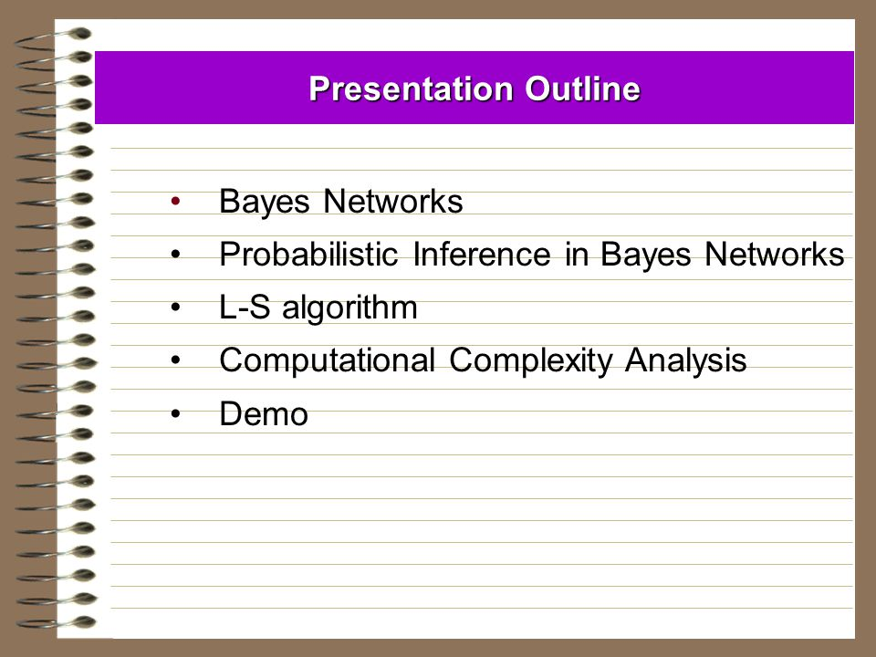 Presentation Outline Bayes Networks Probabilistic Inference in Bayes Networks L-S algorithm Computational Complexity Analysis Demo
