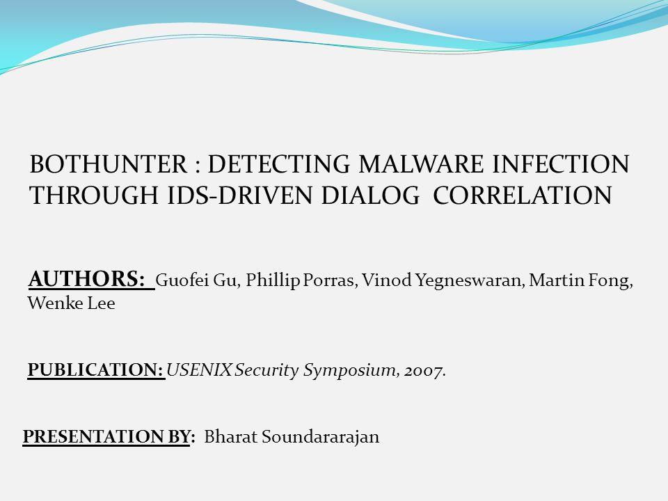 BOTHUNTER : DETECTING MALWARE INFECTION THROUGH IDS-DRIVEN DIALOG CORRELATION AUTHORS: Guofei Gu, Phillip Porras, Vinod Yegneswaran, Martin Fong, Wenk