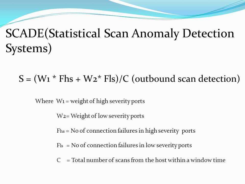 SCADE(Statistical Scan Anomaly Detection Systems) S = (W1 * Fhs + W2* Fls)/C (outbound scan detection) Where W1 = weight of high severity ports W2= Weight of low severity ports F hs = No of connection failures in high severity ports F ls = No of connection failures in low severity ports C = Total number of scans from the host within a window time