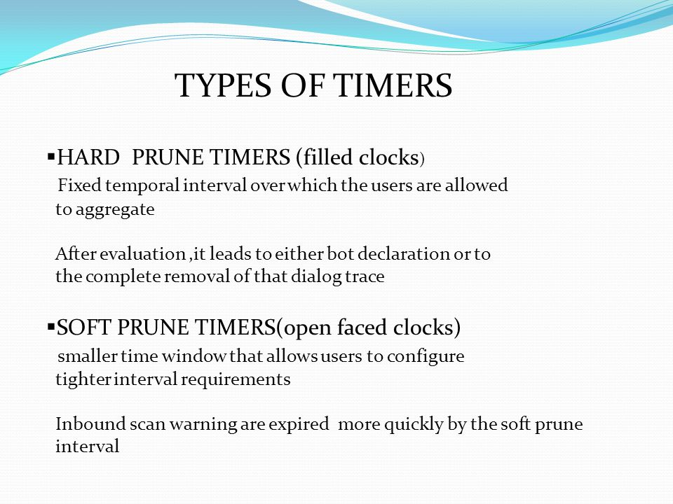 TYPES OF TIMERS  HARD PRUNE TIMERS (filled clocks ) Fixed temporal interval over which the users are allowed to aggregate After evaluation,it leads to either bot declaration or to the complete removal of that dialog trace  SOFT PRUNE TIMERS(open faced clocks) smaller time window that allows users to configure tighter interval requirements Inbound scan warning are expired more quickly by the soft prune interval