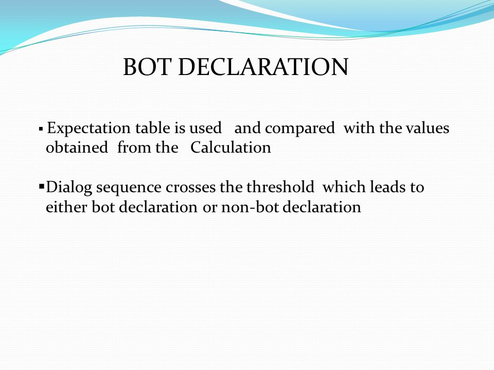BOT DECLARATION  Expectation table is used and compared with the values obtained from the Calculation  Dialog sequence crosses the threshold which leads to either bot declaration or non-bot declaration