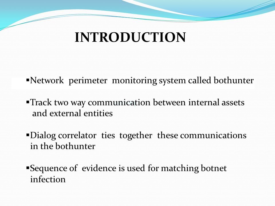 INTRODUCTION activity  Network perimeter monitoring system called bothunter  Track two way communication between internal assets and external entities  Dialog correlator ties together these communications in the bothunter  Sequence of evidence is used for matching botnet infection