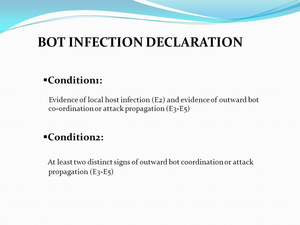 BOT INFECTION DECLARATION  Condition1: Evidence of local host infection (E2) and evidence of outward bot co-ordination or attack propagation (E3-E5)  Condition2: At least two distinct signs of outward bot coordination or attack propagation (E3-E5)