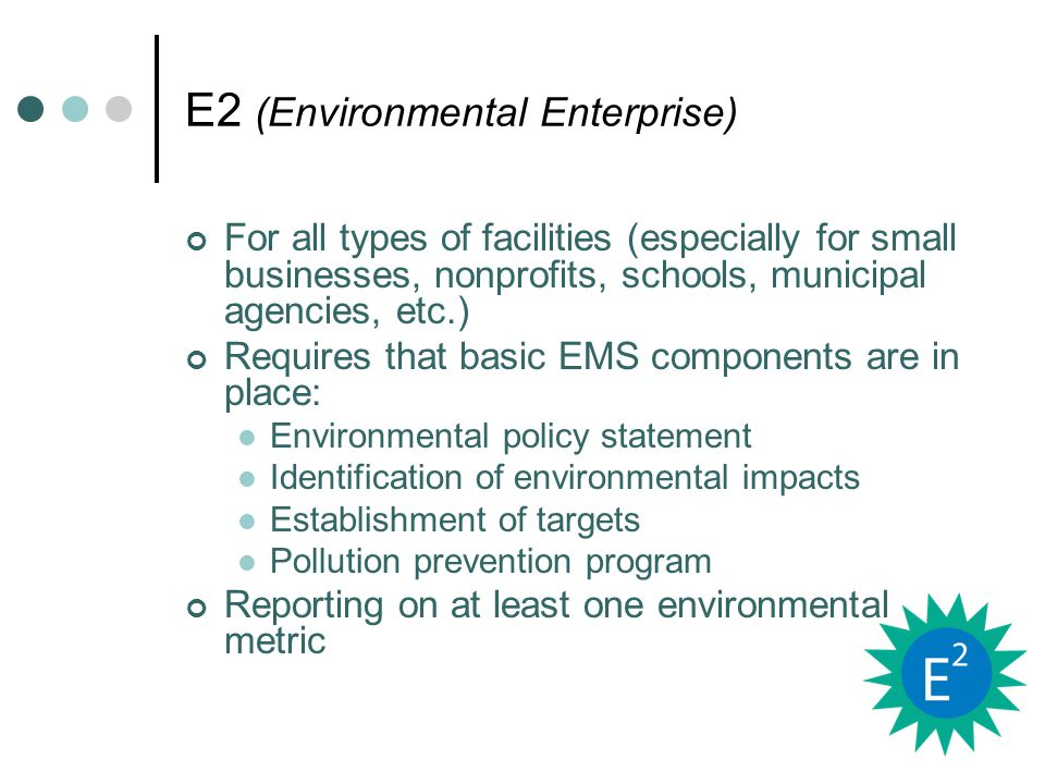 E2 (Environmental Enterprise) For all types of facilities (especially for small businesses, nonprofits, schools, municipal agencies, etc.) Requires that basic EMS components are in place: Environmental policy statement Identification of environmental impacts Establishment of targets Pollution prevention program Reporting on at least one environmental metric
