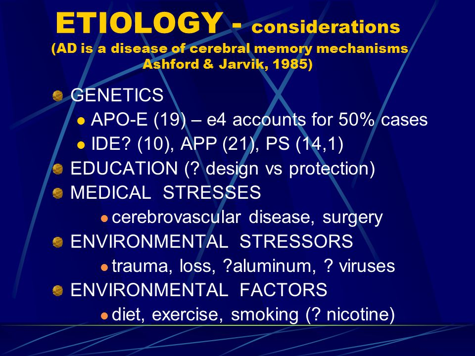 ETIOLOGY - considerations (AD is a disease of cerebral memory mechanisms Ashford & Jarvik, 1985) GENETICS APO-E (19) – e4 accounts for 50% cases IDE.