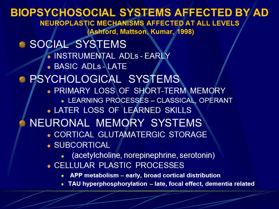 BIOPSYCHOSOCIAL SYSTEMS AFFECTED BY AD NEUROPLASTIC MECHANISMS AFFECTED AT ALL LEVELS (Ashford, Mattson, Kumar, 1998) SOCIAL SYSTEMS INSTRUMENTAL ADLs - EARLY BASIC ADLs - LATE PSYCHOLOGICAL SYSTEMS PRIMARY LOSS OF SHORT-TERM MEMORY LEARNING PROCESSES – CLASSICAL, OPERANT LATER LOSS OF LEARNED SKILLS NEURONAL MEMORY SYSTEMS CORTICAL GLUTAMATERGIC STORAGE SUBCORTICAL (acetylcholine, norepinephrine, serotonin) CELLULAR PLASTIC PROCESSES APP metabolism – early, broad cortical distribution TAU hyperphosphorylation – late, focal effect, dementia related