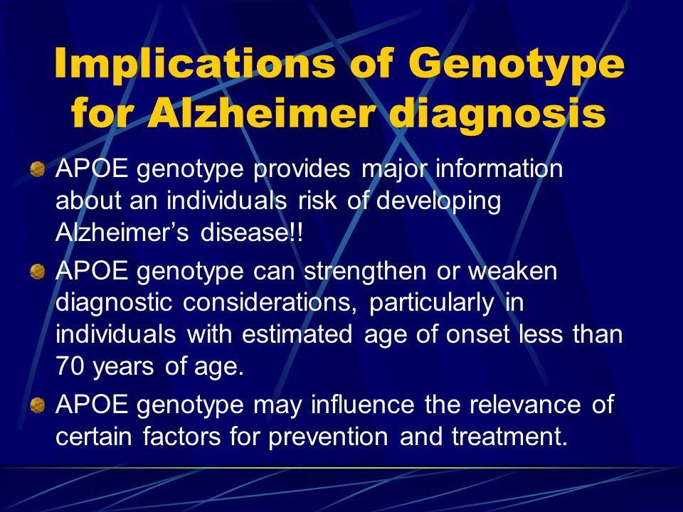Implications of Genotype for Alzheimer diagnosis APOE genotype provides major information about an individuals risk of developing Alzheimer's disease!.