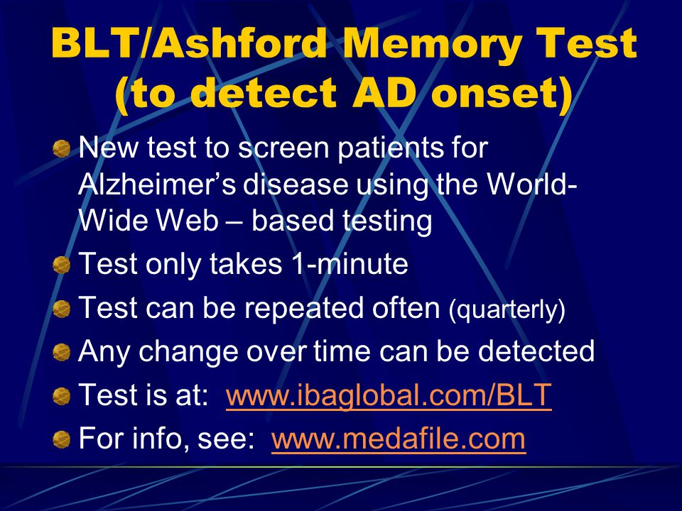 BLT/Ashford Memory Test (to detect AD onset) New test to screen patients for Alzheimer's disease using the World- Wide Web – based testing Test only takes 1-minute Test can be repeated often (quarterly) Any change over time can be detected Test is at: www.ibaglobal.com/BLTwww.ibaglobal.com/BLT For info, see: www.medafile.comwww.medafile.com