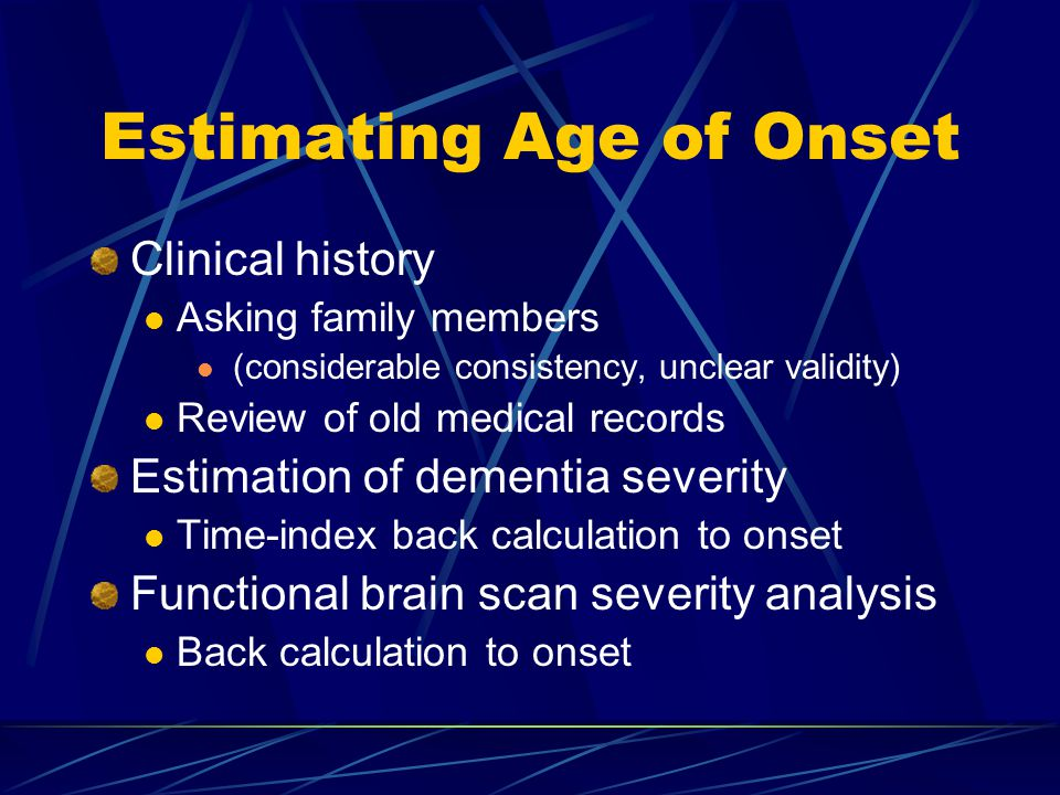 Estimating Age of Onset Clinical history Asking family members (considerable consistency, unclear validity) Review of old medical records Estimation of dementia severity Time-index back calculation to onset Functional brain scan severity analysis Back calculation to onset