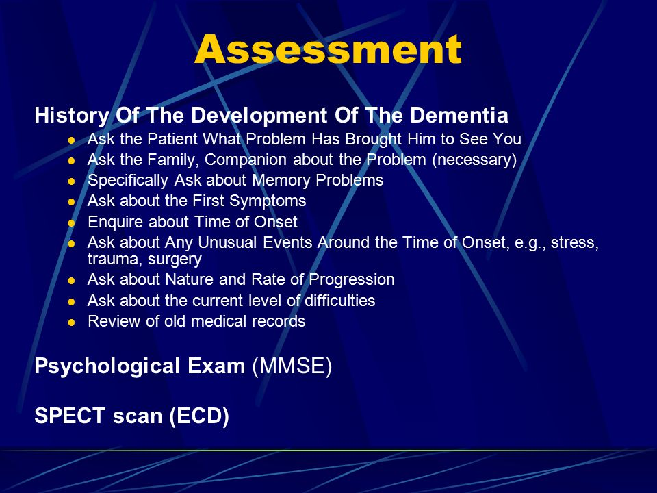 Assessment History Of The Development Of The Dementia Ask the Patient What Problem Has Brought Him to See You Ask the Family, Companion about the Problem (necessary) Specifically Ask about Memory Problems Ask about the First Symptoms Enquire about Time of Onset Ask about Any Unusual Events Around the Time of Onset, e.g., stress, trauma, surgery Ask about Nature and Rate of Progression Ask about the current level of difficulties Review of old medical records Psychological Exam (MMSE) SPECT scan (ECD)