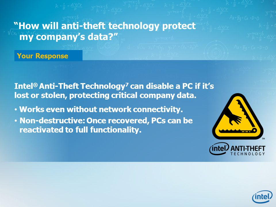 Your Response How will anti-theft technology protect my company's data Intel ® Anti-Theft Technology 7 can disable a PC if it's lost or stolen, protecting critical company data.
