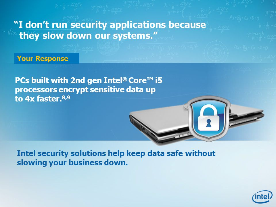 Your Response I don't run security applications because they slow down our systems. PCs built with 2nd gen Intel ® Core™ i5 processors encrypt sensitive data up to 4x faster.