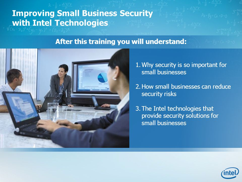 After this training you will understand: 1.Why security is so important for small businesses 2.How small businesses can reduce security risks 3.The Intel technologies that provide security solutions for small businesses Improving Small Business Security with Intel Technologies