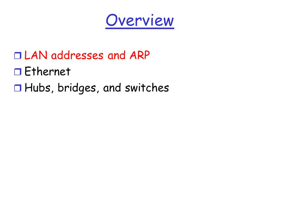 Overview r LAN addresses and ARP r Ethernet r Hubs, bridges, and switches