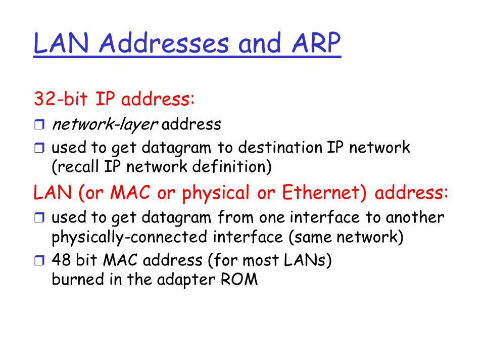 LAN Addresses and ARP Each adapter on LAN has unique LAN address Broadcast address = FF-FF-FF-FF-FF-FF = adapter 1A-2F-BB-76-09-AD 58-23-D7-FA-20-B0 0C-C4-11-6F-E3-98 71-65-F7-2B-08-53 LAN (wired or wireless)