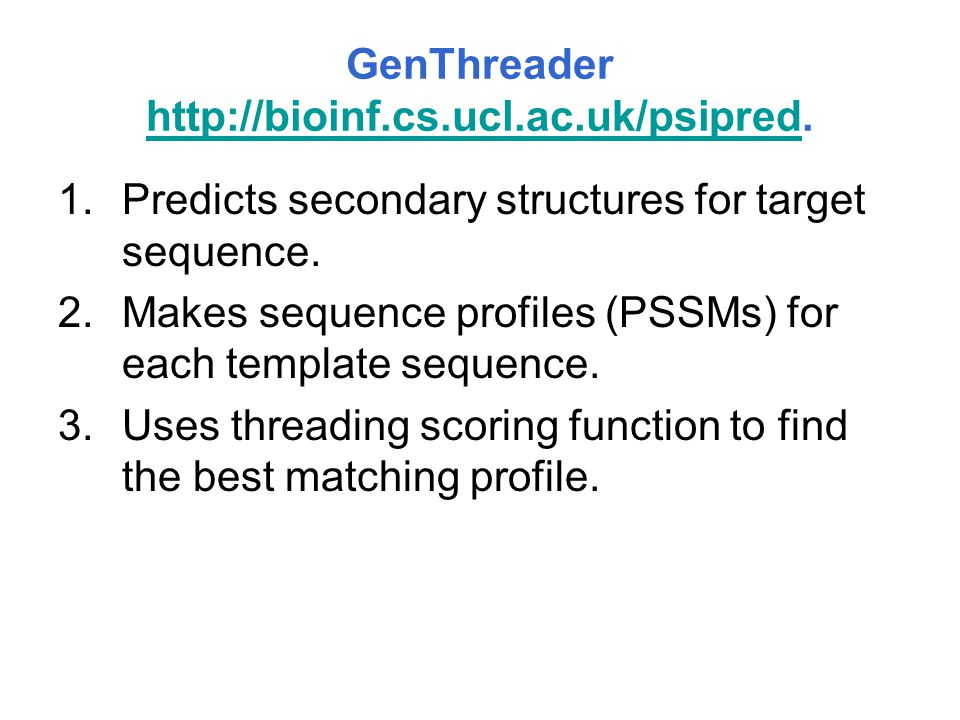 GenThreader http://bioinf.cs.ucl.ac.uk/psipred. http://bioinf.cs.ucl.ac.uk/psipred 1.Predicts secondary structures for target sequence. 2.Makes sequen