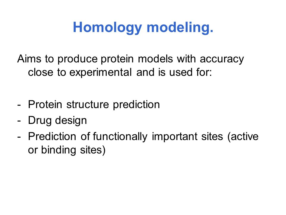 Homology modeling. Aims to produce protein models with accuracy close to experimental and is used for: -Protein structure prediction -Drug design -Pre