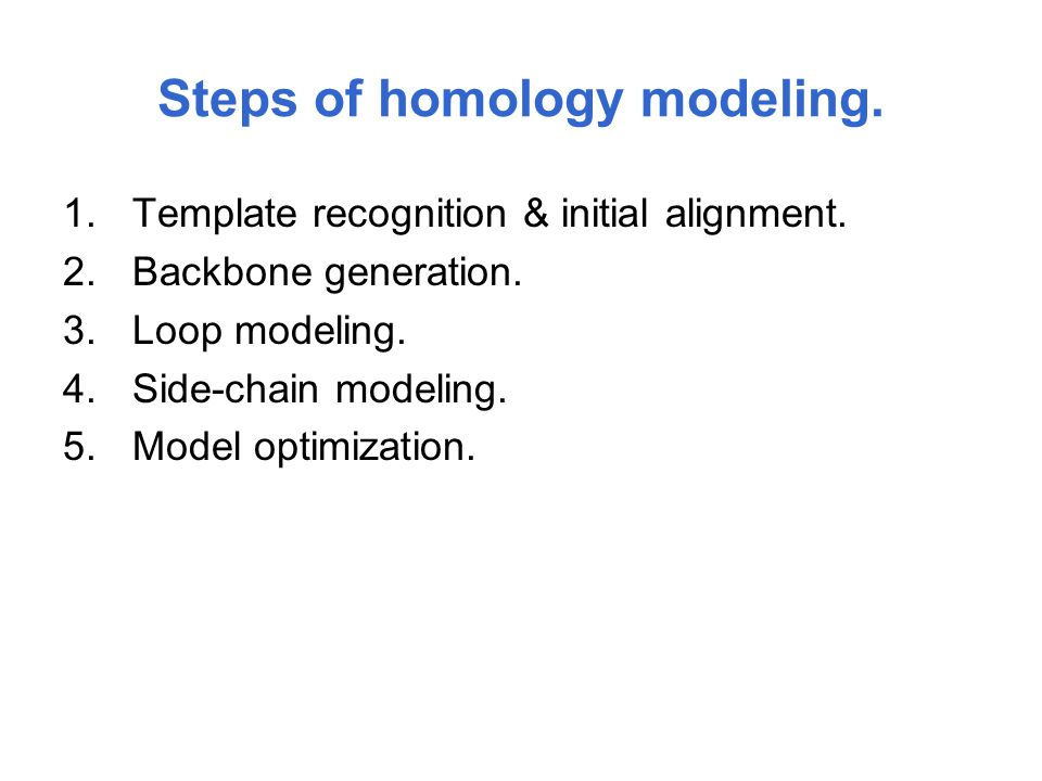Steps of homology modeling. 1.Template recognition & initial alignment. 2.Backbone generation. 3.Loop modeling. 4.Side-chain modeling. 5.Model optimiz