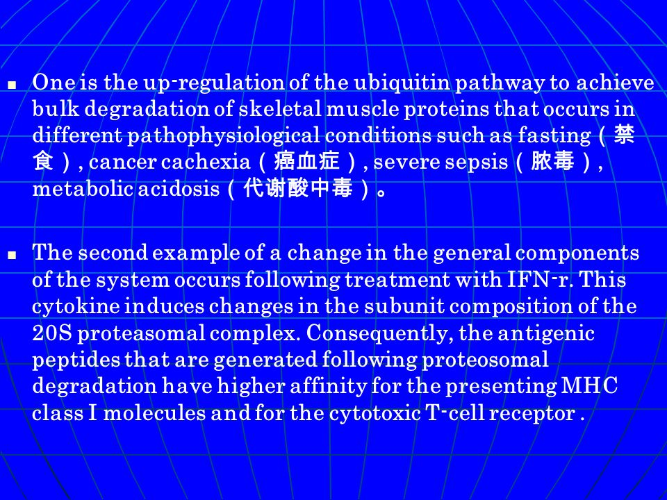 One is the up-regulation of the ubiquitin pathway to achieve bulk degradation of skeletal muscle proteins that occurs in different pathophysiological conditions such as fasting (禁 食), cancer cachexia (癌血症), severe sepsis (脓毒), metabolic acidosis (代谢酸中毒)。 The second example of a change in the general components of the system occurs following treatment with IFN-r.
