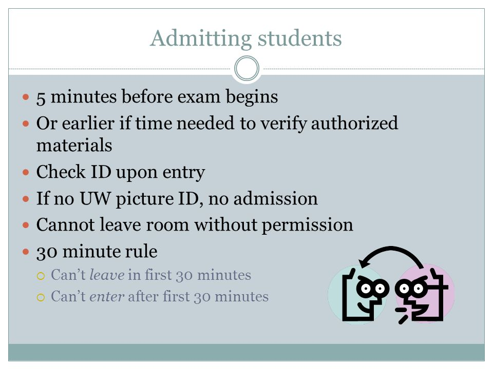 Admitting students 5 minutes before exam begins Or earlier if time needed to verify authorized materials Check ID upon entry If no UW picture ID, no admission Cannot leave room without permission 30 minute rule  Can't leave in first 30 minutes  Can't enter after first 30 minutes