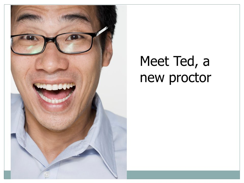 Meet Ted, a new proctor