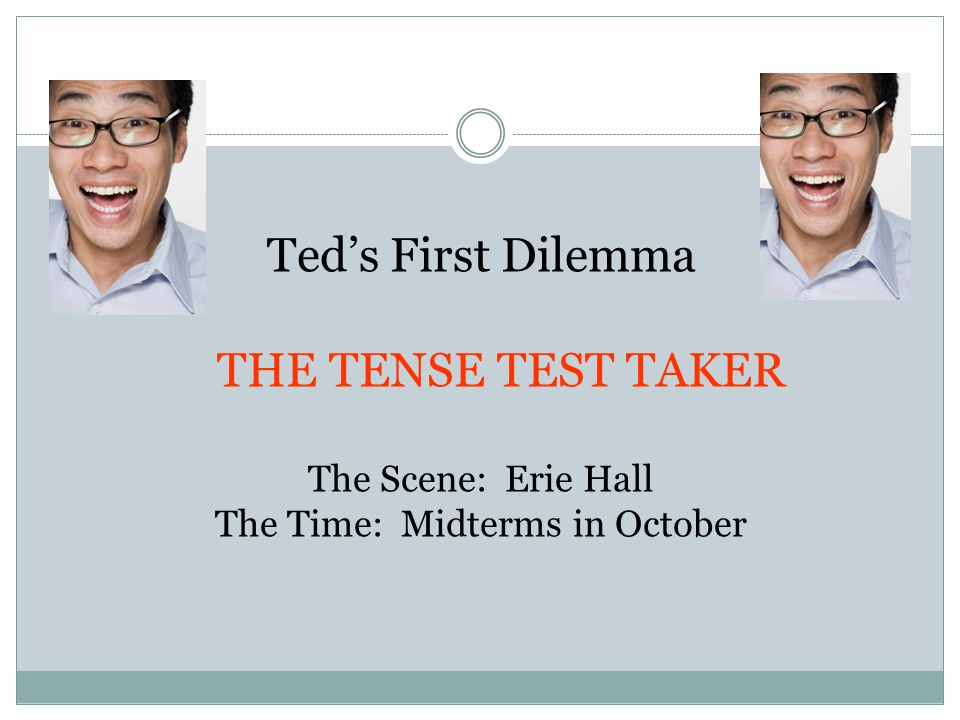 Ted's First Dilemma THE TENSE TEST TAKER The Scene: Erie Hall The Time: Midterms in October