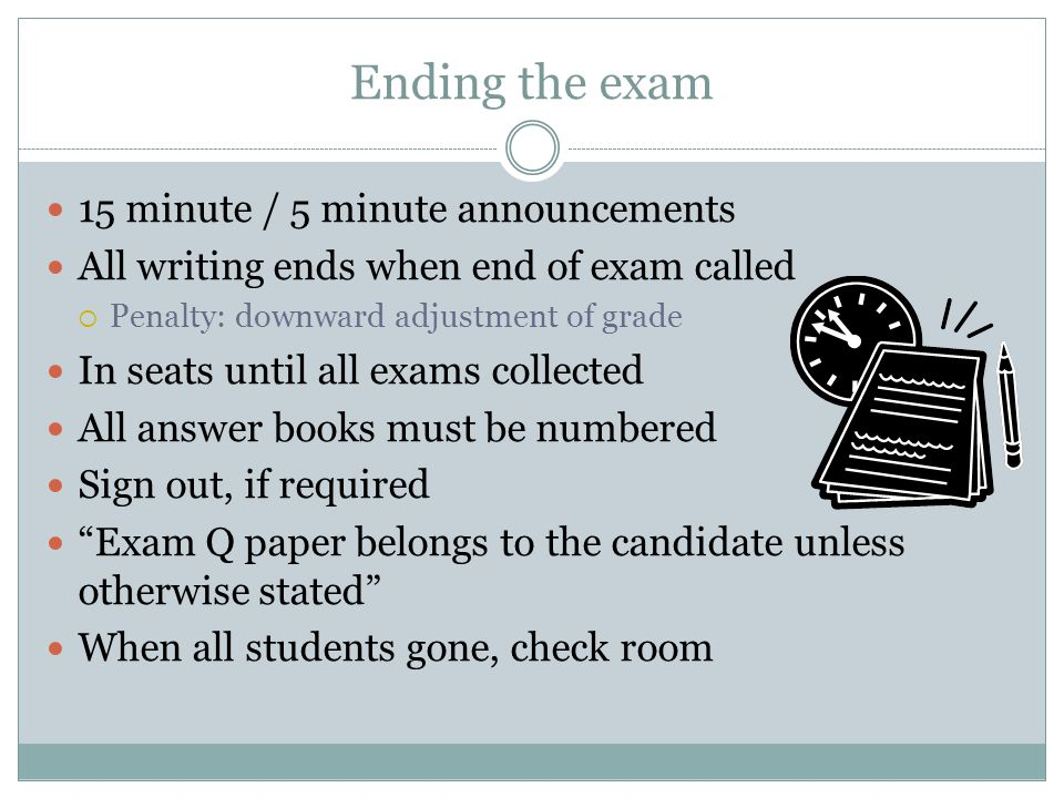 Ending the exam 15 minute / 5 minute announcements All writing ends when end of exam called  Penalty: downward adjustment of grade In seats until all exams collected All answer books must be numbered Sign out, if required Exam Q paper belongs to the candidate unless otherwise stated When all students gone, check room