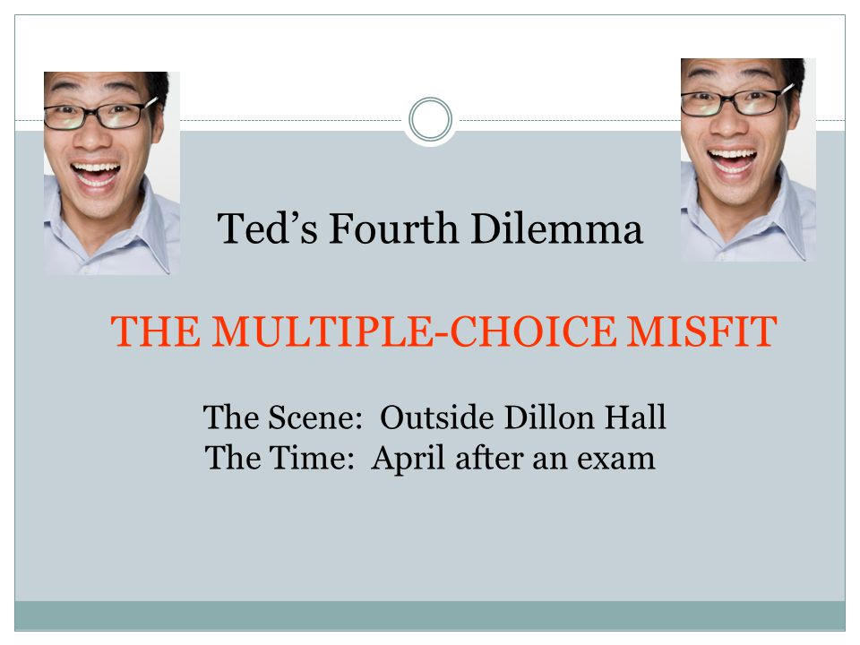 Ted's Fourth Dilemma THE MULTIPLE-CHOICE MISFIT The Scene: Outside Dillon Hall The Time: April after an exam