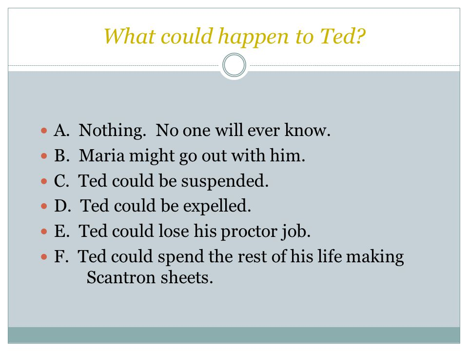 What could happen to Ted. A. Nothing. No one will ever know.