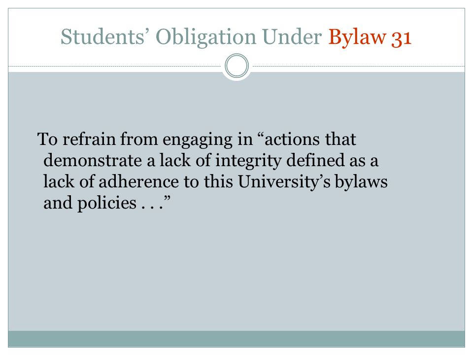 Students' Obligation Under Bylaw 31 To refrain from engaging in actions that demonstrate a lack of integrity defined as a lack of adherence to this University's bylaws and policies...