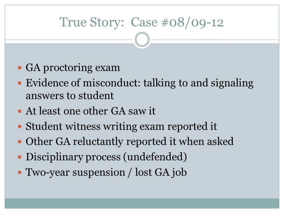 True Story: Case #08/09-12 GA proctoring exam Evidence of misconduct: talking to and signaling answers to student At least one other GA saw it Student witness writing exam reported it Other GA reluctantly reported it when asked Disciplinary process (undefended) Two-year suspension / lost GA job