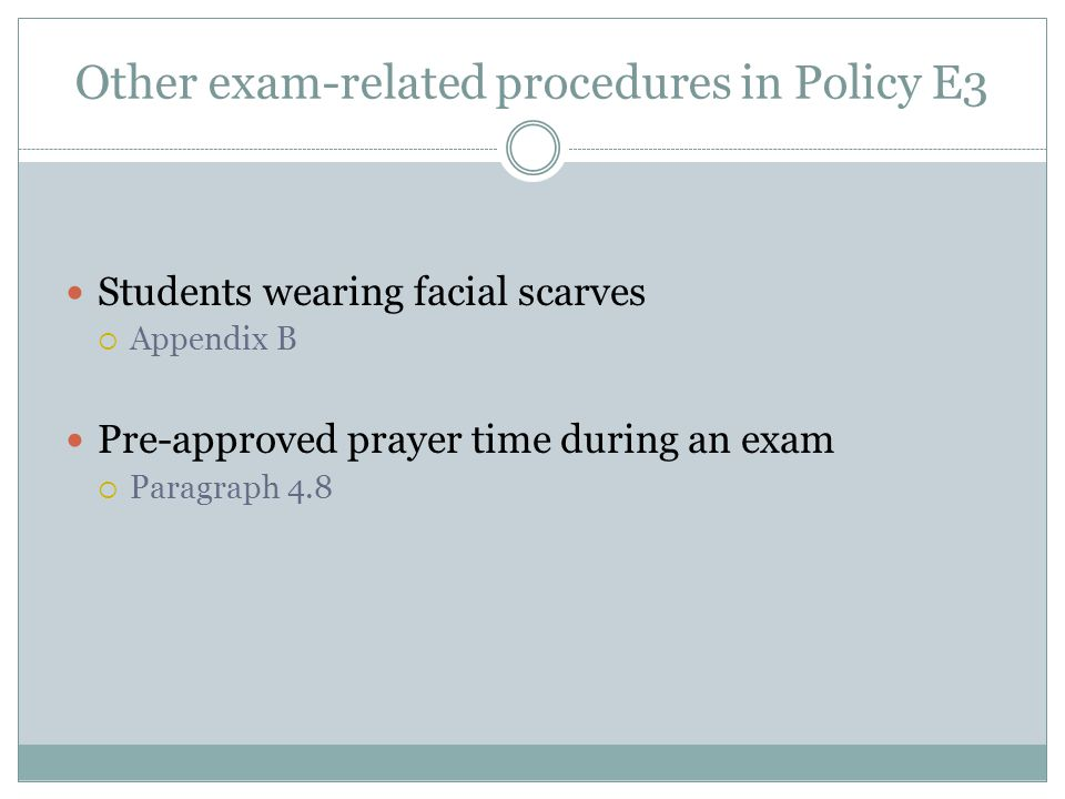 Other exam-related procedures in Policy E3 Students wearing facial scarves  Appendix B Pre-approved prayer time during an exam  Paragraph 4.8
